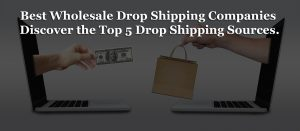 Best Wholesale Drop Shipping Companies: Discover the Top 5 Sources.